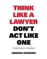 Think Like a Lawyer Don't Act Like One: The Essential Rules for the Smart Negotiator