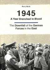 1945 -- A Year Drenched in Blood: The Downfall of the German Forces in the East