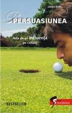 PERSUASIUNEA. ARTA DE A-I INFLUENTA PE CEILALTI